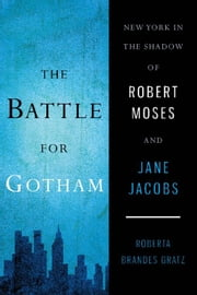 The Battle for Gotham - New York in the Shadow of Robert Moses and Jane Jacobs ebook by Roberta Brandes Gratz