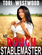 My Rough Stablemaster (Older Younger Anal Sex Spanking First Time Virgin Age Difference Age Gap Brat Sex XXX Erotica) ebook by Tori Westwood