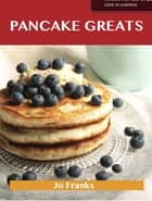 Pancake Greats: Delicious Pancake Recipes, The Top 99 Pancake Recipes ebook by Jo Franks