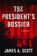 The President's Dossier ebook by James A. Scott