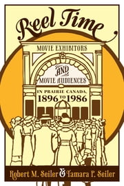 Reel Time - Movie Exhibitors and Movie Audiences in Prairie Canada, 1896 to 1986 ebook by Robert M. Seiler,Tamara P. Seiler