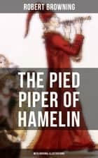 THE PIED PIPER OF HAMELIN (With Original Illustrations) - Children's Classic - A Retold Fairy Tale by one of the most important Victorian poets and playwrights, known for Porphyria's Lover, The Book and the Ring, My Last Duchess eBook by Robert Browning