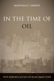 In the Time of Oil - Piety, Memory, and Social Life in an Omani Town ebook by Mandana Limbert