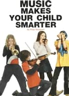 Music Makes Your Child Smarter: How Music Helps Every Child's Development ebook by Philip Sheppard