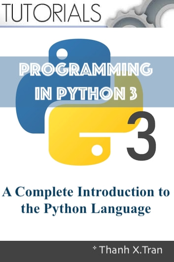Python 3 Programming: A Complete Introduction to the Python Language - A Complete Introduction to the Python Language. Python 2 Programming Tutorials ebook by Thanh X.Tran