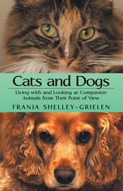 Cats and Dogs - Living with and Looking at Companion Animals from Their Point of View ebook by Frania Shelley-Grielen
