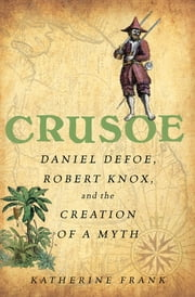 Crusoe - Daniel Defoe, Robert Knox, and the Creation of a Myth ebook by Katherine Frank