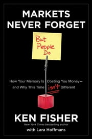 Markets Never Forget (But People Do) - How Your Memory Is Costing You Money--and Why This Time Isn't Different ebook by Kenneth L. Fisher,Lara Hoffmans