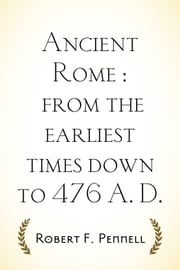 Ancient Rome : from the earliest times down to 476 A. D. ebook by Robert F. Pennell