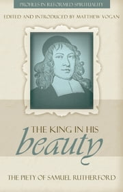 """The King in His Beauty"": The Piety of Samuel Rutherford ebook by Matthew Vogan"