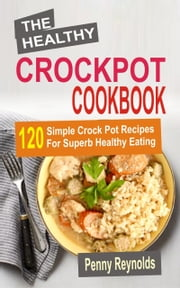 The Healthy Crockpot Cookbook: 120 Simple Crock Pot Recipes For Superb Healthy Eating