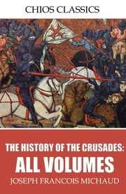 The History of the Crusades: All Volumes ebook by Joseph Francois Michaud,W. Robson