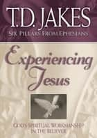 Experiencing Jesus (Six Pillars From Ephesians Book #2) - God's Spiritual Workmanship in the Believer ebook by T.D. Jakes