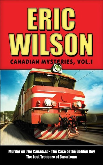 Eric Wilson's Canadian Mysteries Volume 1 - Murder on the Canadian, The Case of the Golden Boy, The Lost Treasure of Casa Loma ebook by Eric Wilson