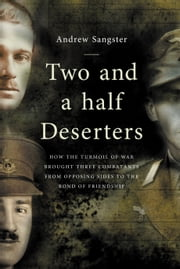 Two And A Half Deserters - how the turmoil of war brought three combatants from opposing sides to the bond of friendship ebook by Andrew Sangster