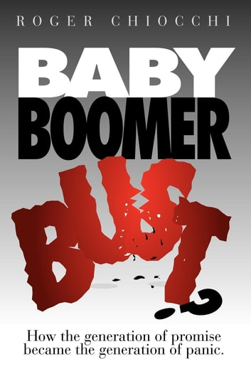 Baby Boomer Bust?: How the Generation of Promise Became the Generation of Panic - How the Generation of Promise Became the Generation of Panic ebook by Roger Chiocchi