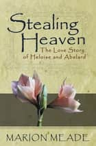 Stealing Heaven - The Love Story of Heloise and Abelard ebook by Marion Meade