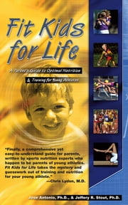 Fit Kids for Life - A Parents' Guide to Optimal Nutrition & Training for Young Athletes ebook by Jose Antonio, PhD,Jeffrey R Stout, PhD, CSCS, Nsca-CPT, Facs