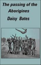 The Passing of the Aborigines - A Lifetime spent among the Natives of Australia ebook by Daisy Bates