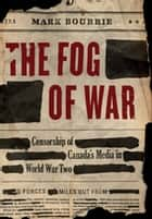 The Fog of War - Censorship of Canada's Media in World War II ebook by Mark Bourrie