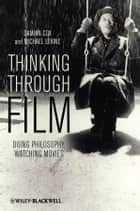 Thinking Through Film - Doing Philosophy, Watching Movies ebook by Damian Cox, Michael Levine