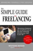 The Simple Guide to Freelancing: Branding Yourself for Success ebook by Wolfgang Matejek