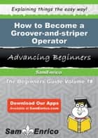 How to Become a Groover-and-striper Operator - How to Become a Groover-and-striper Operator ebook by Cleotilde Chu
