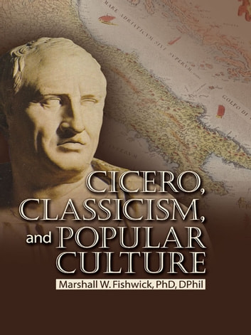 Cicero, Classicism, and Popular Culture ebook by Marshall Fishwick