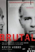 Brutal - The Untold Story of My Life Inside Whitey Bulger's Irish Mob ebook by Kevin Weeks, Phyllis Karas