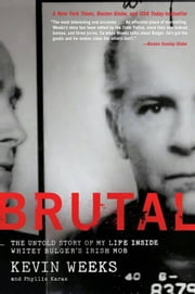 Brutal - The Untold Story of My Life Inside Whitey Bulger's Irish Mob ebook by Kevin Weeks,Phyllis Karas