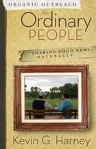 Organic Outreach for Ordinary People - Sharing Good News Naturally ebook by Kevin G. Harney