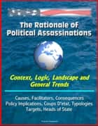 The Rationale of Political Assassinations: Context, Logic, Landscape and General Trends, Causes, Facilitators, Consequences, Policy Implications, Coups D'etat, Typologies, Targets, Heads of State ebook by Progressive Management