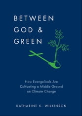 Between God & Green: How Evangelicals Are Cultivating a Middle Ground on Climate Change ebook by Katharine K. Wilkinson
