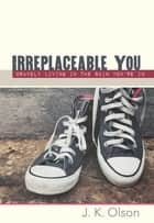 Irreplaceable You - Bravely Living In The Skin You're In ebook by J.K. Olson
