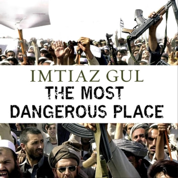 The Most Dangerous Place - Pakistan's Lawless Frontier audiobook by Imtiaz Gul