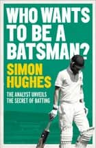 Who Wants to be a Batsman? ebook by Simon Hughes