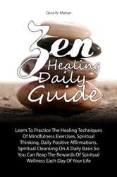 Zen Healing Daily Guide - Learn To Practice The Healing Techniques Of Mindfulness Exercises, Spiritual Thinking, Daily Positive Affirmations, Spiritual Cleansing On A Daily Basis So You Can Reap The Rewards Of Spiritual Wellness Each Day Of Your Life ebook by Gina W. Mahan