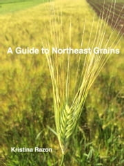 A Guide to Northeast Grains ebook by Kristina Razon
