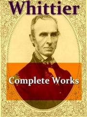 John Greenleaf Whittier's Complete Works, Narrative and Legendary Poems ebook by John Greenleaf Whittier