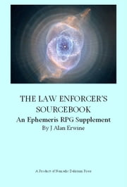 The Law Enforcer's Sourcebook: An Ephemeris RPG Supplement ebook by J Alan Erwine
