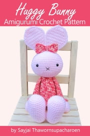 Huggy Bunny - Amigurumi Crochet Pattern ebook by Sayjai Thawornsupacharoen