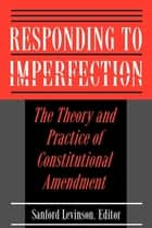 Responding to Imperfection - The Theory and Practice of Constitutional Amendment ebook by Sanford Levinson