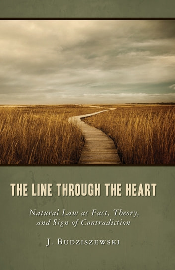 The Line through the Heart - Natural Law as Fact, Theory, and Sign of Contradiction ebook by J. Budziszewski