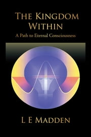 The Kingdom Within - A Path to Eternal Consciousness ebook by L E Madden