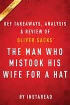 The Man Who Mistook His Wife for a Hat: by Oliver Sacks | Key Takeaways, Analysis & Review ebook by Instaread