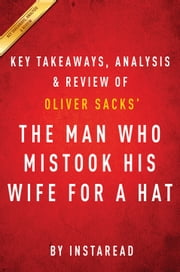 The Man Who Mistook His Wife for a Hat: by Oliver Sacks | Key Takeaways, Analysis & Review - And Other Clinical Tales ebook by Instaread