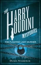 Harry Houdini Mysteries: The Floating Lady Murder ebook by Daniel Stashower