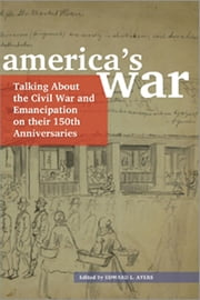 America's War - Talking About the Civil War and Emancipation on Their 150th Anniversaries ebook by Edward L. Ayers