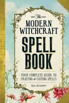 The Modern Witchcraft Spell Book - Your Complete Guide to Crafting and Casting Spells ebook by Skye Alexander