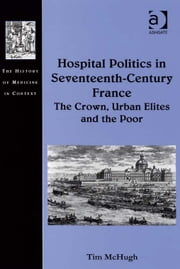Hospital Politics in Seventeenth-Century France - The Crown, Urban Elites and the Poor ebook by Dr Tim McHugh,Dr Andrew Cunningham,Professor Ole Peter Grell